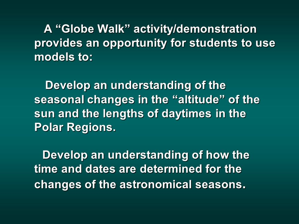 A Globe Walk activity/demonstration provides an opportunity for students to use models to: A Globe Walk activity/demonstration provides an opportunity for students to use models to: Develop an understanding of the seasonal changes in the altitude of the sun and the lengths of daytimes in the Polar Regions.