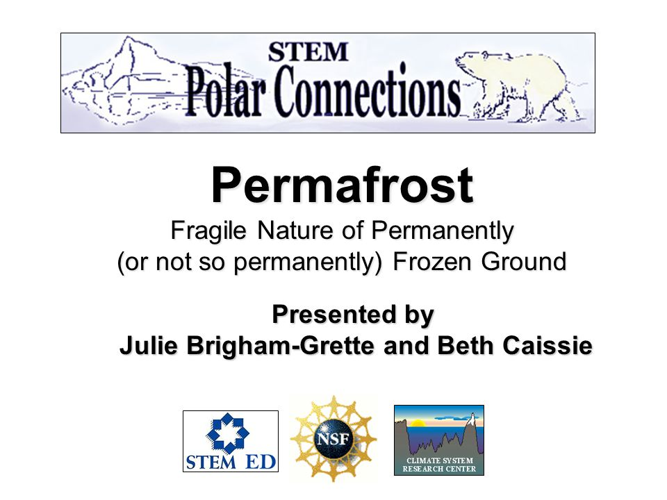 Permafrost Fragile Nature of Permanently (or not so permanently) Frozen Ground Presented by Julie Brigham-Grette and Beth Caissie Julie Brigham-Grette and Beth Caissie