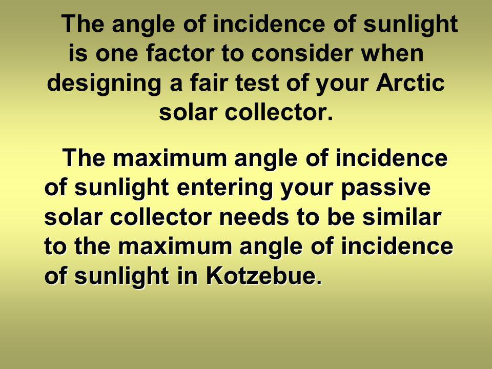 The angle of incidence of sunlight is one factor to consider when designing a fair test of your Arctic solar collector.