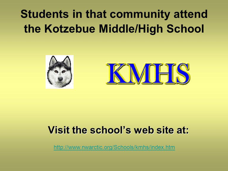 Students in that community attend the Kotzebue Middle/High School Visit the schools web site at: http://www.nwarctic.org/Schools/kmhs/index.htm