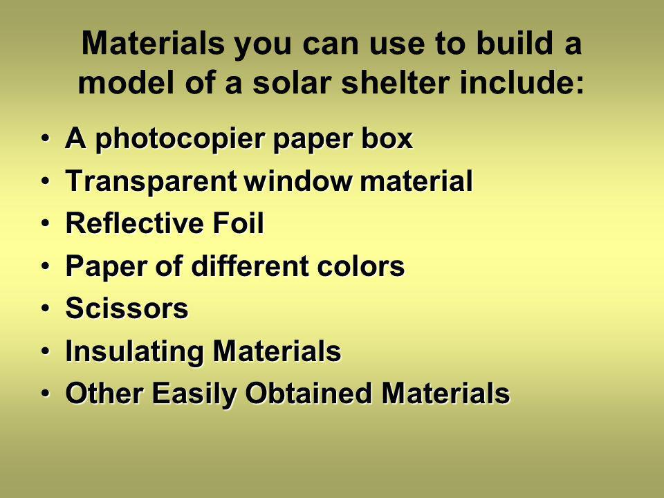 Materials you can use to build a model of a solar shelter include: A photocopier paper boxA photocopier paper box Transparent window materialTransparent window material Reflective FoilReflective Foil Paper of different colorsPaper of different colors ScissorsScissors Insulating MaterialsInsulating Materials Other Easily Obtained MaterialsOther Easily Obtained Materials