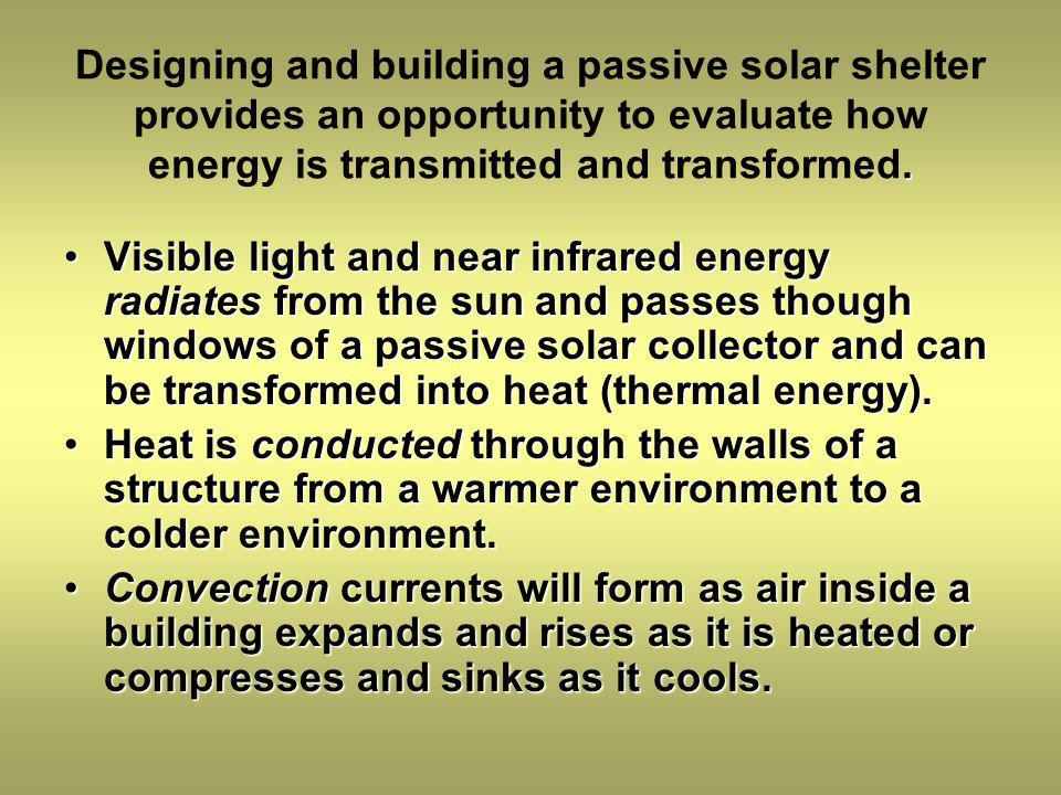 Designing and building a passive solar shelter provides an opportunity to evaluate how energy is transmitted and transformed.
