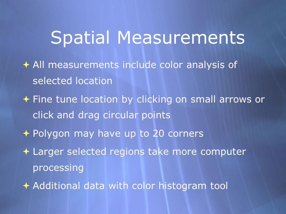 Spatial Measurements All measurements include color analysis of selected location Fine tune location by clicking on small arrows or click and drag circular points Polygon may have up to 20 corners Larger selected regions take more computer processing Additional data with color histogram tool All measurements include color analysis of selected location Fine tune location by clicking on small arrows or click and drag circular points Polygon may have up to 20 corners Larger selected regions take more computer processing Additional data with color histogram tool