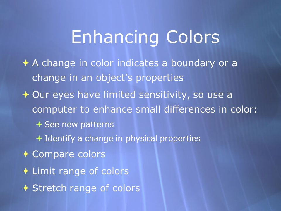 Enhancing Colors A change in color indicates a boundary or a change in an objects properties Our eyes have limited sensitivity, so use a computer to enhance small differences in color: See new patterns Identify a change in physical properties Compare colors Limit range of colors Stretch range of colors A change in color indicates a boundary or a change in an objects properties Our eyes have limited sensitivity, so use a computer to enhance small differences in color: See new patterns Identify a change in physical properties Compare colors Limit range of colors Stretch range of colors