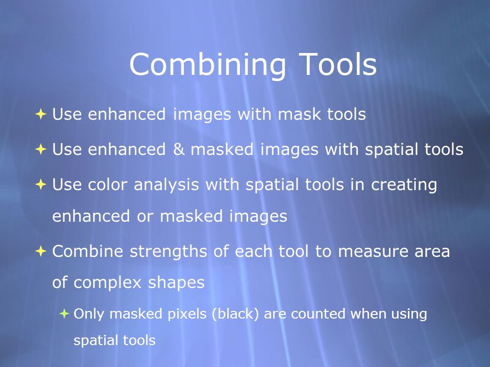 Combining Tools Use enhanced images with mask tools Use enhanced & masked images with spatial tools Use color analysis with spatial tools in creating enhanced or masked images Combine strengths of each tool to measure area of complex shapes Only masked pixels (black) are counted when using spatial tools Use enhanced images with mask tools Use enhanced & masked images with spatial tools Use color analysis with spatial tools in creating enhanced or masked images Combine strengths of each tool to measure area of complex shapes Only masked pixels (black) are counted when using spatial tools