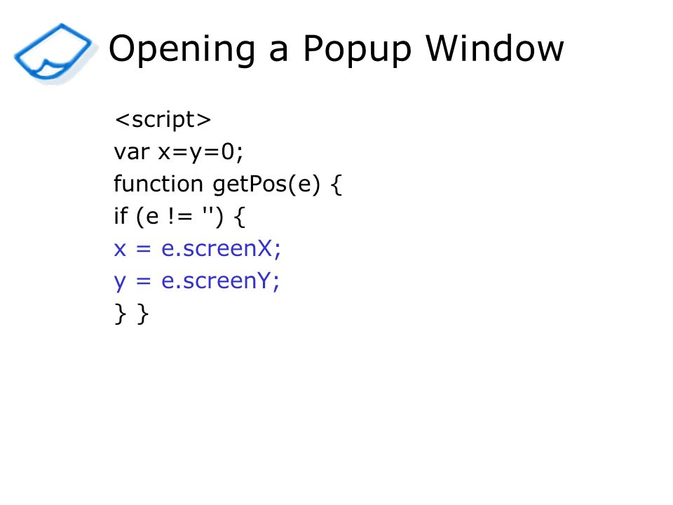 Opening a Popup Window var x=y=0; function getPos(e) { if (e != ) { x = e.screenX; y = e.screenY; }