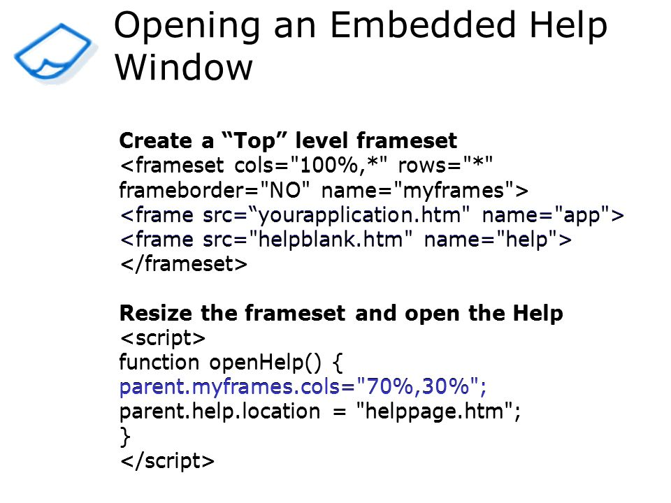 Opening an Embedded Help Window Create a Top level frameset Resize the frameset and open the Help function openHelp() { parent.myframes.cols= 70%,30% ; parent.help.location = helppage.htm ; } Create a Top level frameset Resize the frameset and open the Help function openHelp() { parent.myframes.cols= 70%,30% ; parent.help.location = helppage.htm ; }