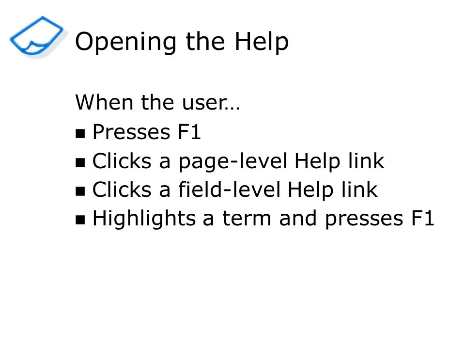 Opening the Help Presses F1 Clicks a page-level Help link Clicks a field-level Help link Highlights a term and presses F1 When the user…