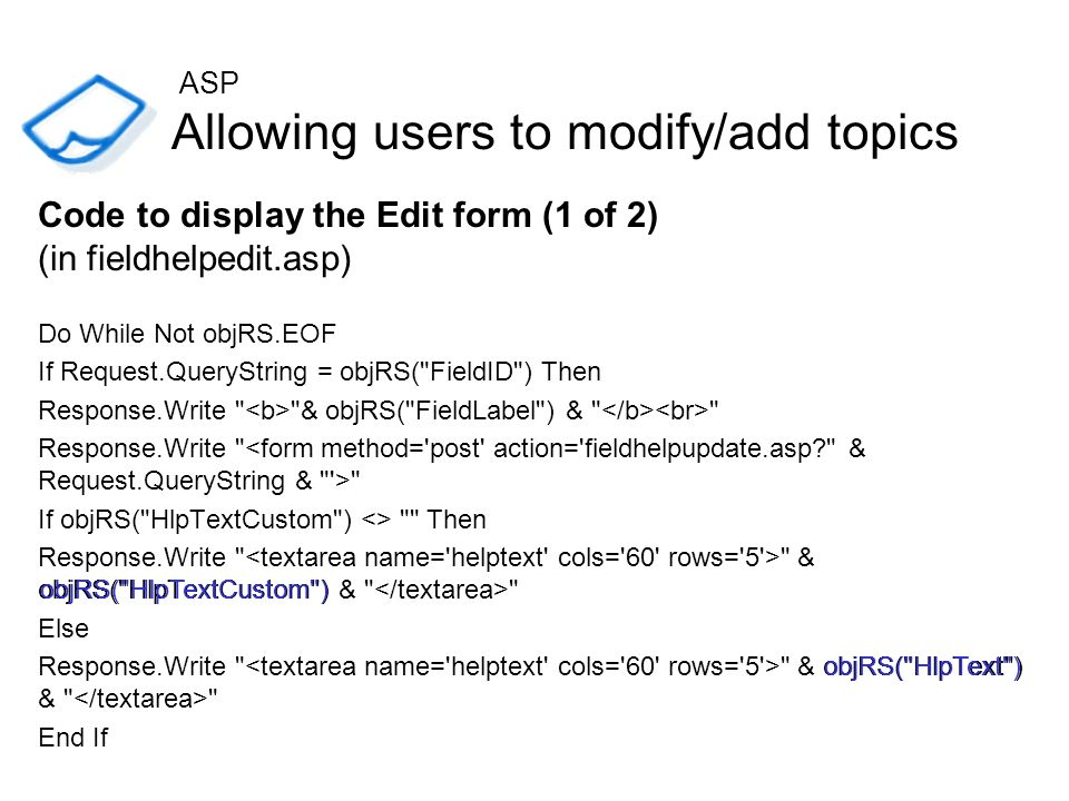 Allowing users to modify/add topics Code to display the Edit form (1 of 2) (in fieldhelpedit.asp) Do While Not objRS.EOF If Request.QueryString = objR