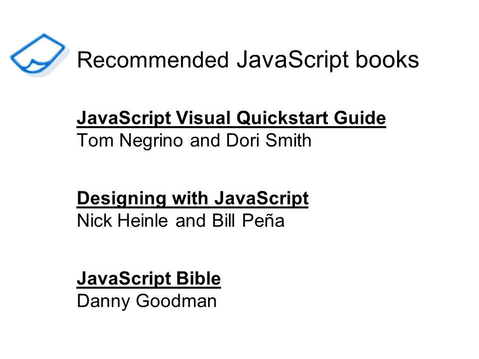 Recommended JavaScript books JavaScript Visual Quickstart Guide Tom Negrino and Dori Smith Designing with JavaScript Nick Heinle and Bill Peña JavaScr