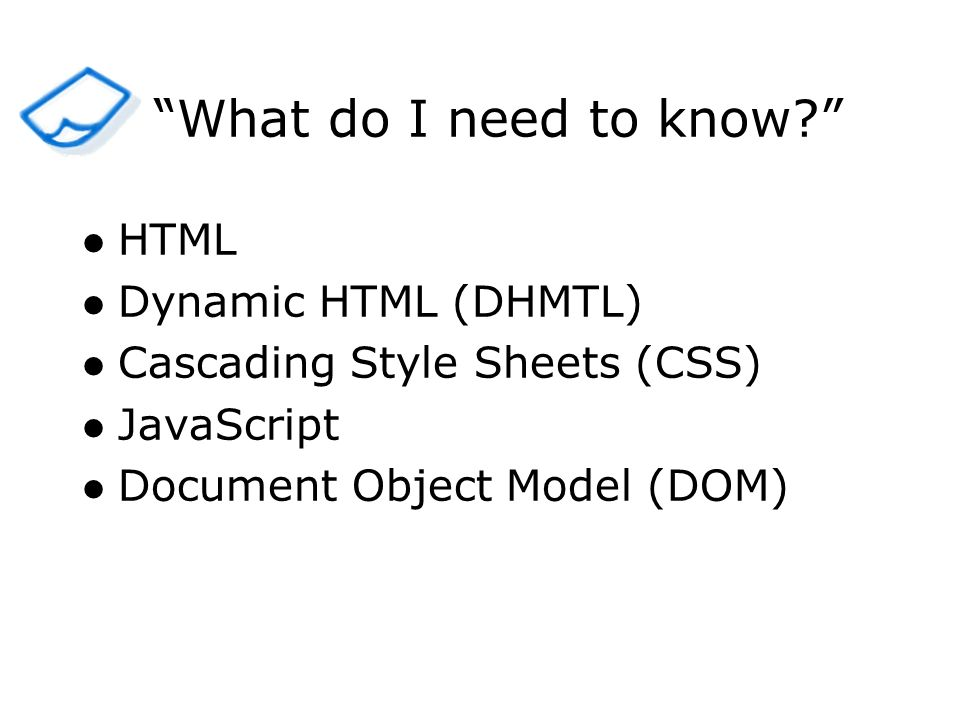 HTML Dynamic HTML (DHMTL) Cascading Style Sheets (CSS) JavaScript Document Object Model (DOM) What do I need to know?