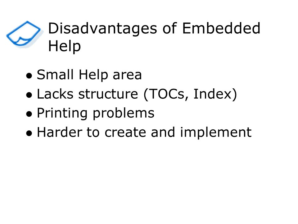 Small Help area Lacks structure (TOCs, Index) Printing problems Harder to create and implement Disadvantages of Embedded Help