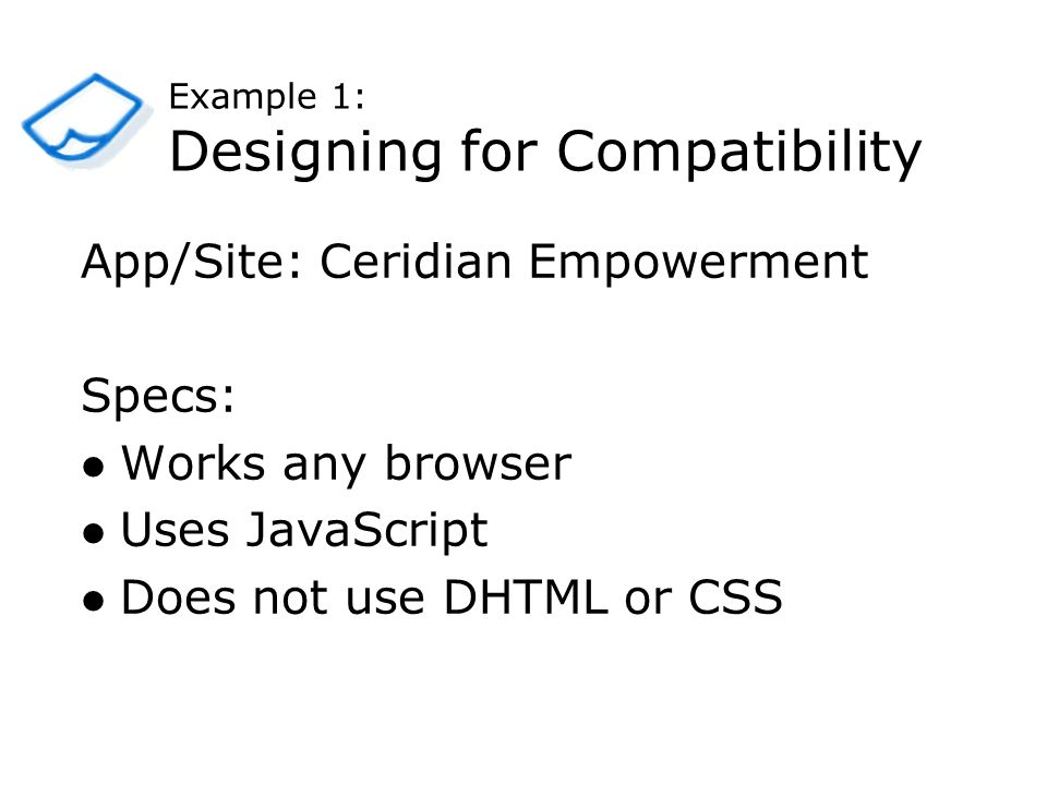 Example 1: Designing for Compatibility App/Site: Ceridian Empowerment Specs: Works any browser Uses JavaScript Does not use DHTML or CSS