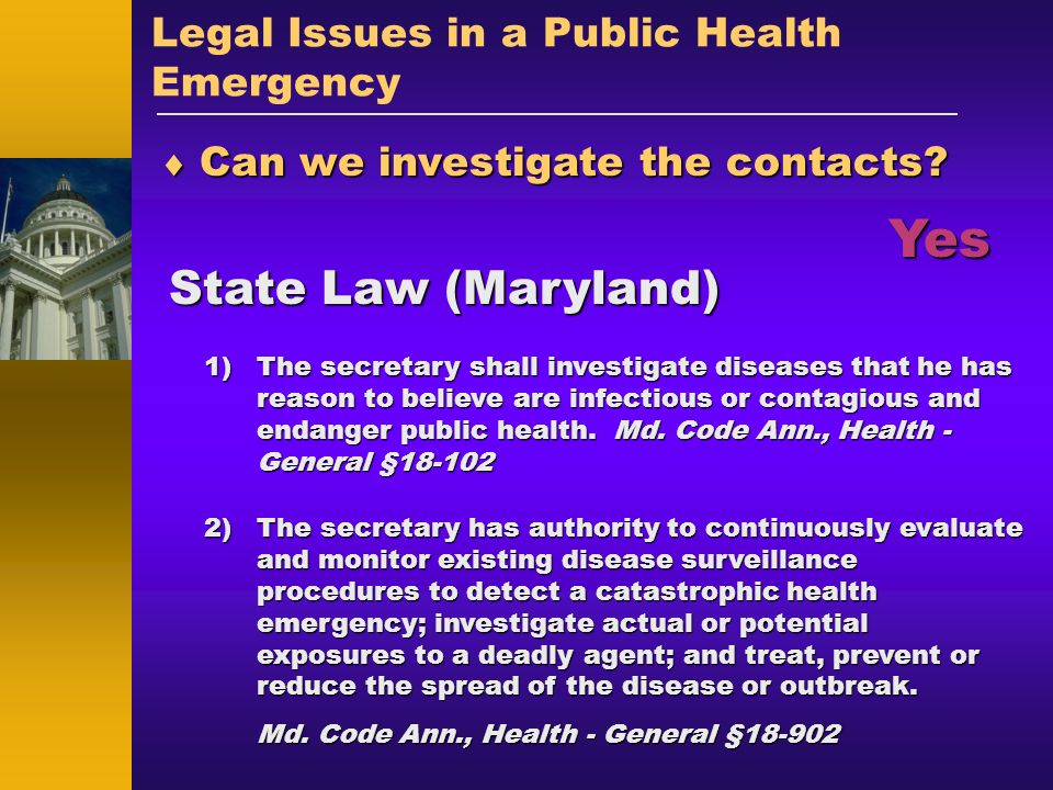 Legal Issues in a Public Health Emergency Can we investigate the contacts? Can we investigate the contacts? State Law (Maryland) Yes 1)The secretary s