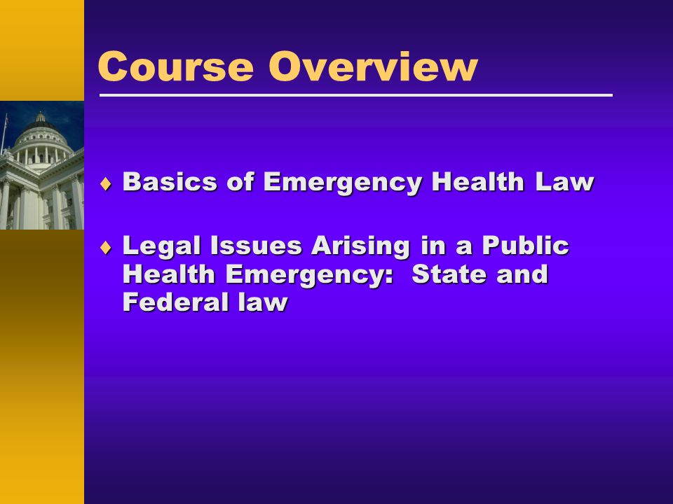 Course Overview Basics of Emergency Health Law Basics of Emergency Health Law Legal Issues Arising in a Public Health Emergency: State and Federal law