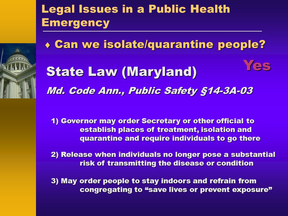 Legal Issues in a Public Health Emergency Can we isolate/quarantine people? Can we isolate/quarantine people? State Law (Maryland) Md. Code Ann., Publ