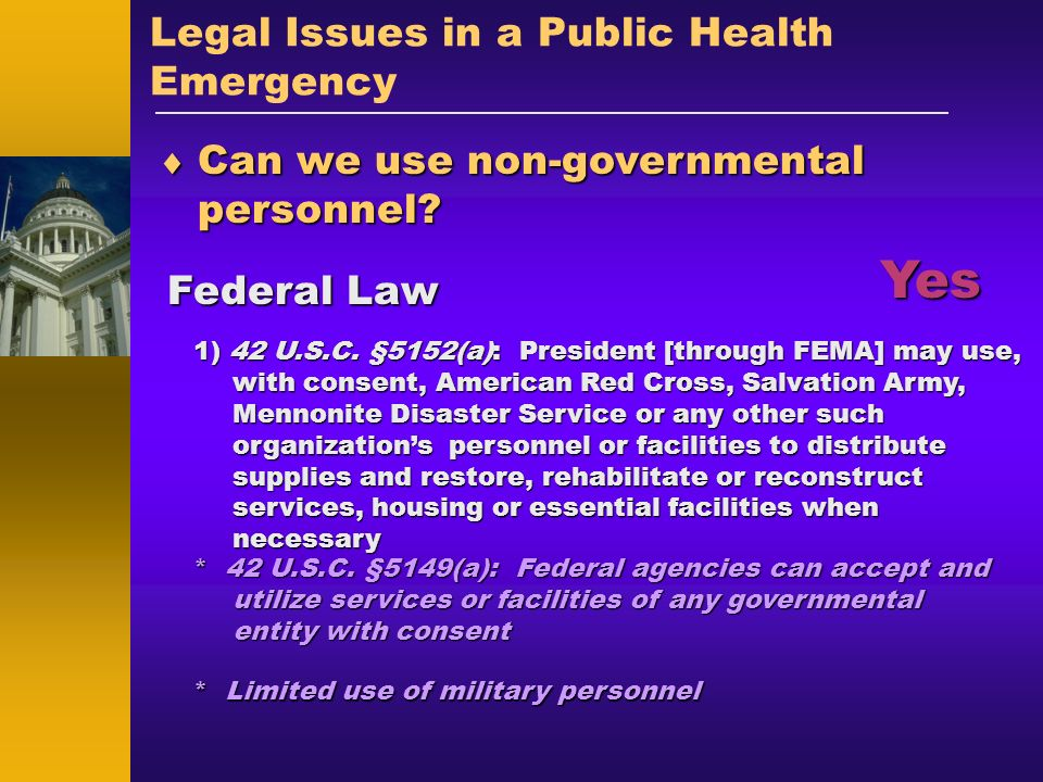 Legal Issues in a Public Health Emergency Can we use non-governmental personnel? Can we use non-governmental personnel? Federal Law Yes * 42 U.S.C. §5