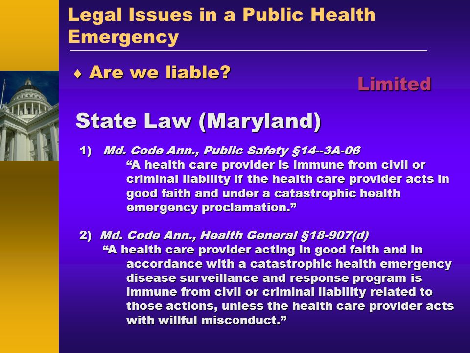 Legal Issues in a Public Health Emergency Are we liable? Are we liable? State Law (Maryland) Limited 1)Md. Code Ann., Public Safety §14--3A-06 A healt