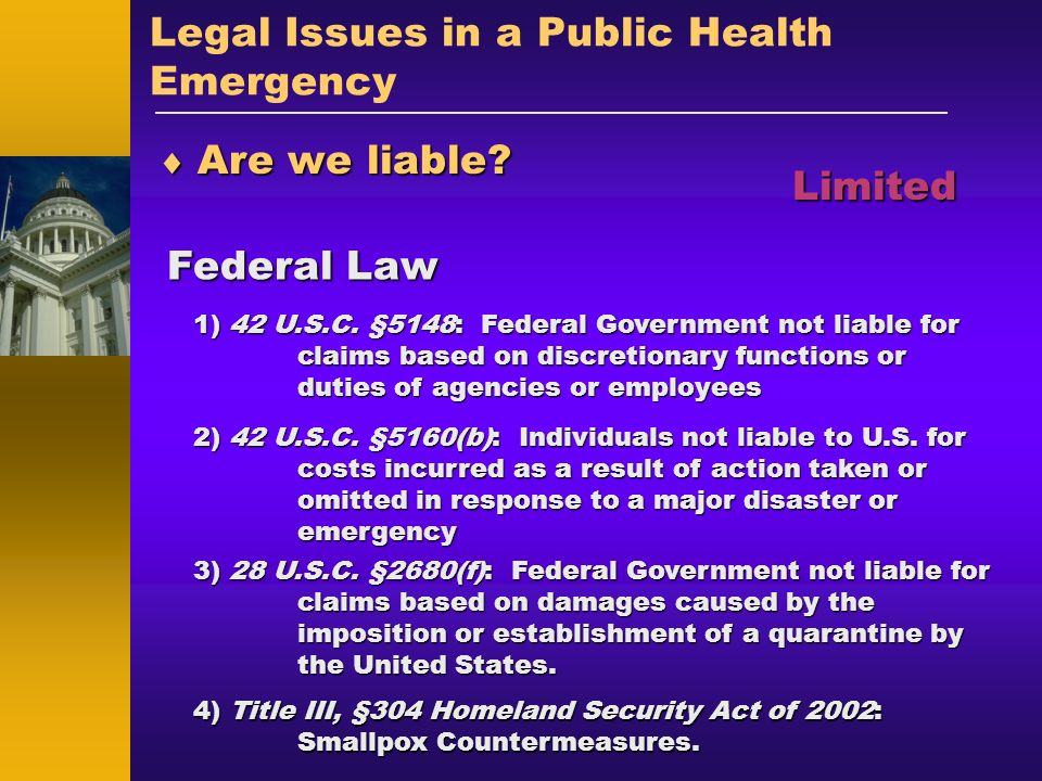 Legal Issues in a Public Health Emergency Are we liable? Are we liable? Federal Law Limited 1) 42 U.S.C. §5148: Federal Government not liable for clai