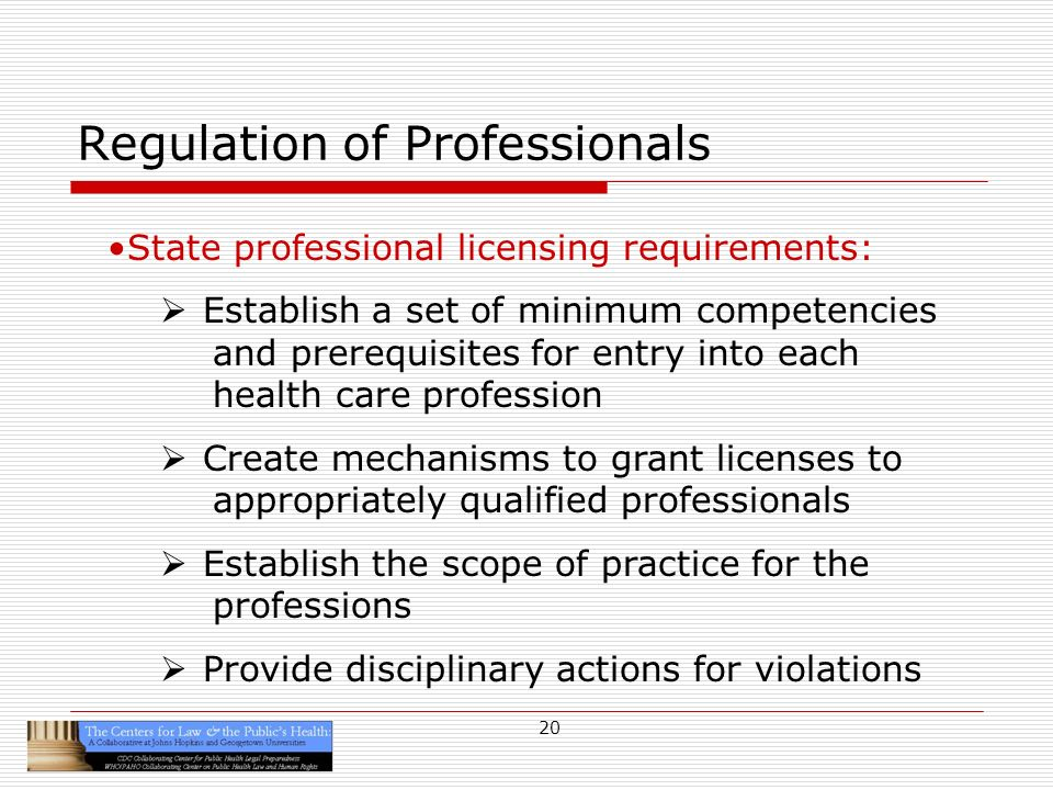 20 Regulation of Professionals State professional licensing requirements: Establish a set of minimum competencies and prerequisites for entry into each health care profession Create mechanisms to grant licenses to appropriately qualified professionals Establish the scope of practice for the professions Provide disciplinary actions for violations