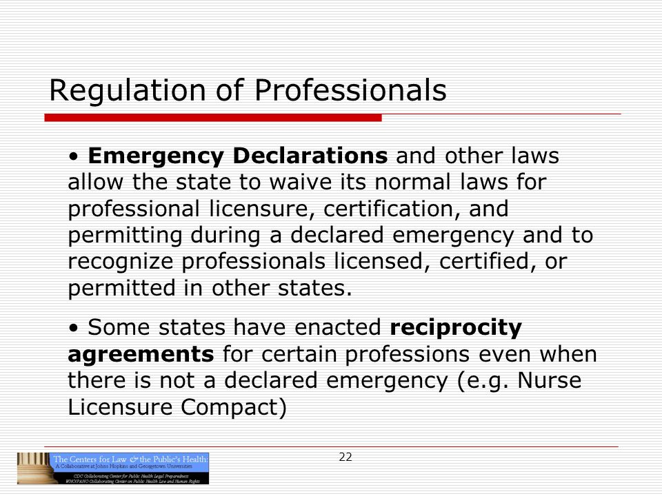 22 Regulation of Professionals Emergency Declarations and other laws allow the state to waive its normal laws for professional licensure, certification, and permitting during a declared emergency and to recognize professionals licensed, certified, or permitted in other states.