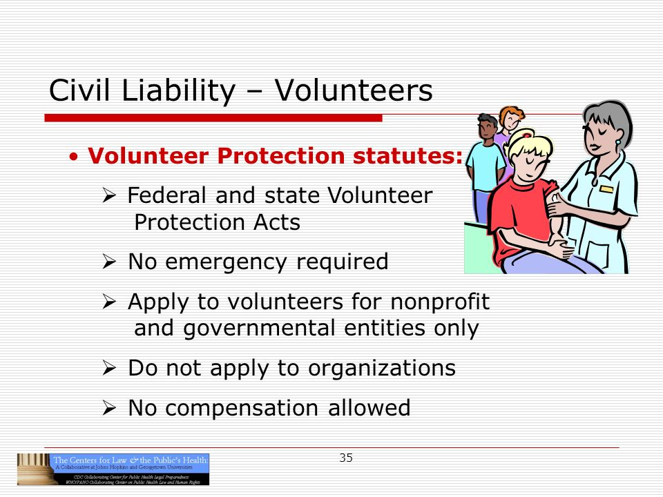35 Civil Liability – Volunteers Volunteer Protection statutes: Federal and state Volunteer Protection Acts No emergency required Apply to volunteers for nonprofit and governmental entities only Do not apply to organizations No compensation allowed