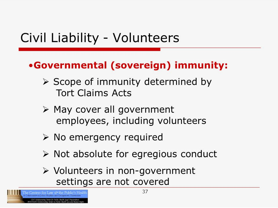 37 Civil Liability - Volunteers Governmental (sovereign) immunity: Scope of immunity determined by Tort Claims Acts May cover all government employees, including volunteers No emergency required Not absolute for egregious conduct Volunteers in non-government settings are not covered
