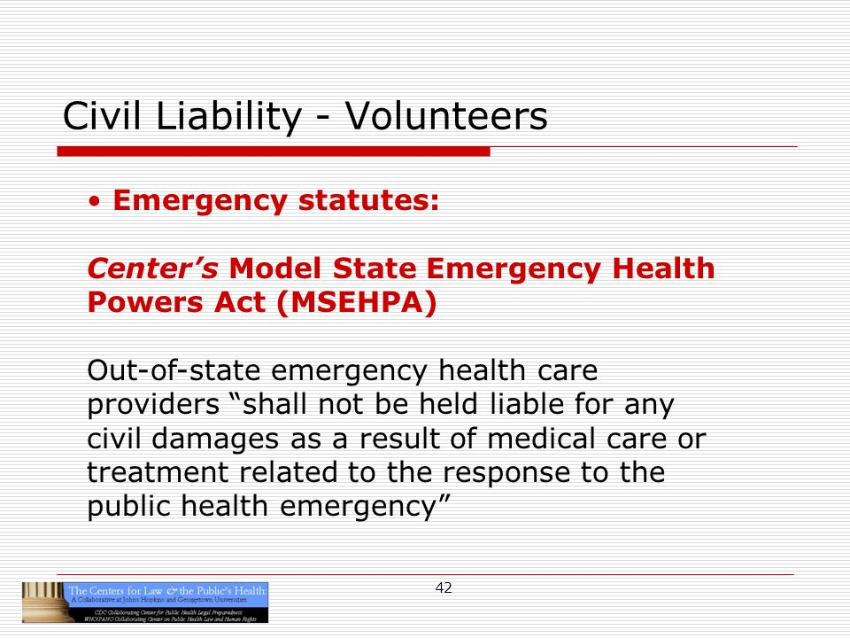 42 Civil Liability - Volunteers Emergency statutes: Centers Model State Emergency Health Powers Act (MSEHPA) Out-of-state emergency health care providers shall not be held liable for any civil damages as a result of medical care or treatment related to the response to the public health emergency