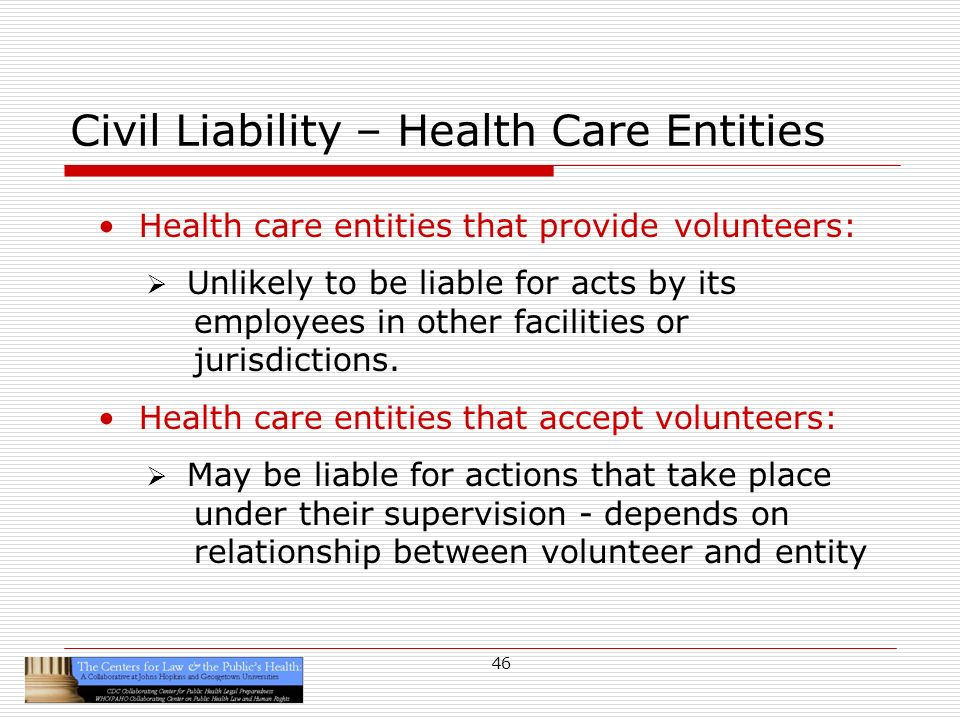 46 Civil Liability – Health Care Entities Health care entities that provide volunteers: Unlikely to be liable for acts by its employees in other facilities or jurisdictions.