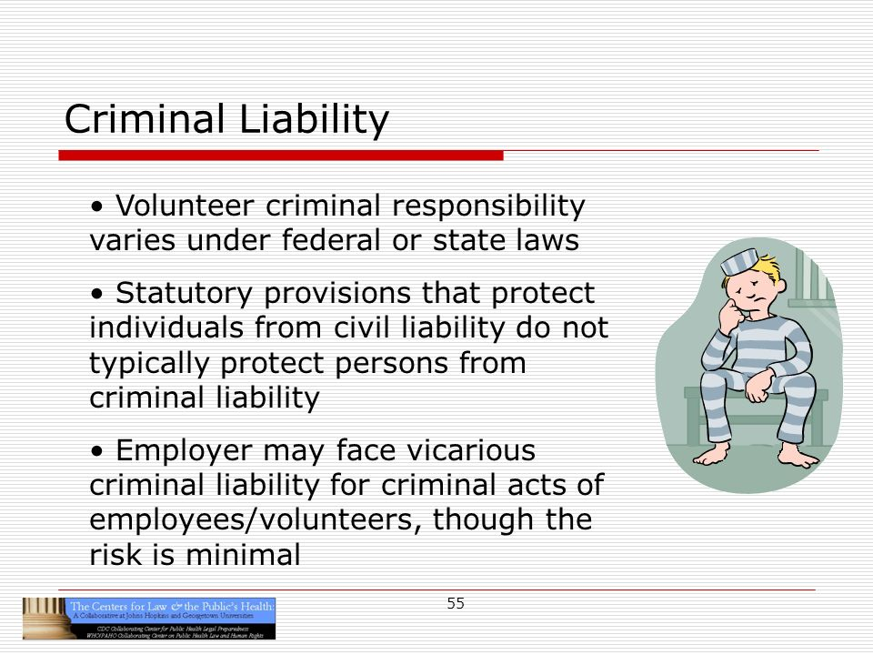 55 Criminal Liability Volunteer criminal responsibility varies under federal or state laws Statutory provisions that protect individuals from civil liability do not typically protect persons from criminal liability Employer may face vicarious criminal liability for criminal acts of employees/volunteers, though the risk is minimal