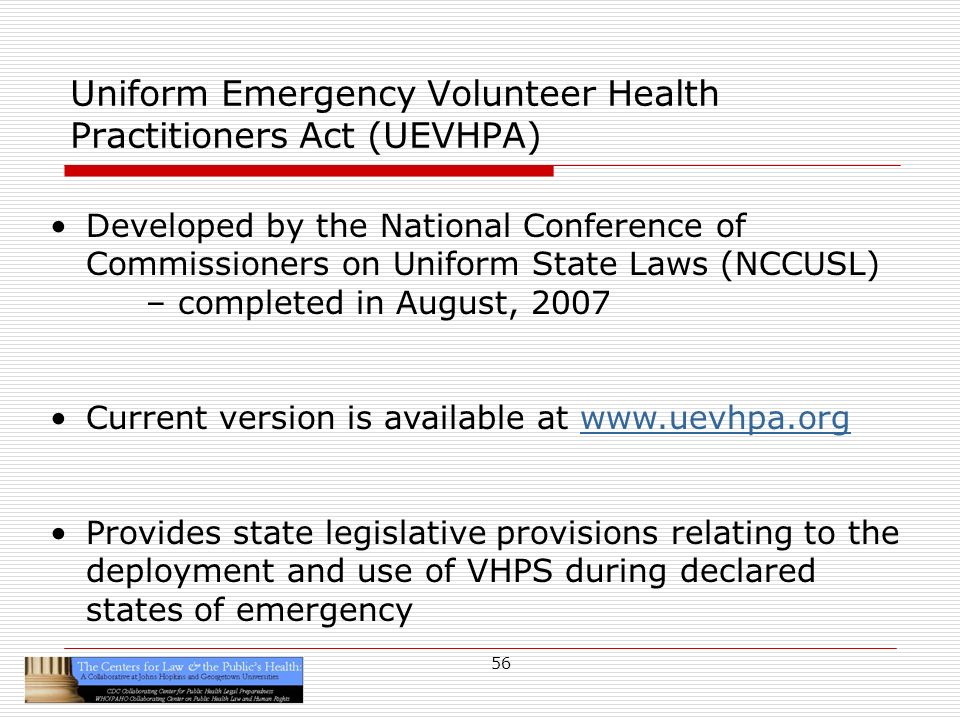 56 Developed by the National Conference of Commissioners on Uniform State Laws (NCCUSL) – completed in August, 2007 Current version is available at   Provides state legislative provisions relating to the deployment and use of VHPS during declared states of emergency Uniform Emergency Volunteer Health Practitioners Act (UEVHPA)