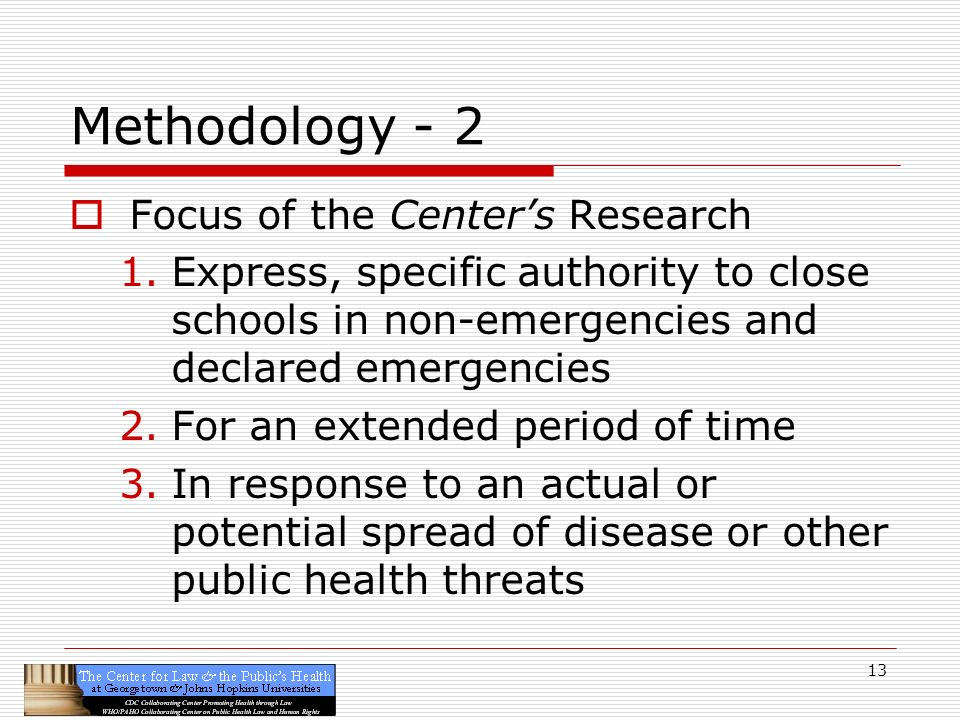 13 Methodology - 2 Focus of the Centers Research 1.Express, specific authority to close schools in non-emergencies and declared emergencies 2.For an extended period of time 3.In response to an actual or potential spread of disease or other public health threats