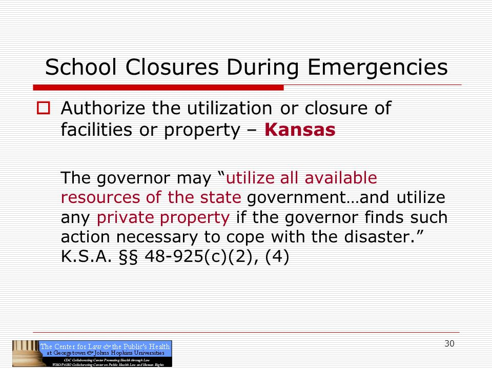 30 School Closures During Emergencies Authorize the utilization or closure of facilities or property – Kansas The governor may utilize all available resources of the state government…and utilize any private property if the governor finds such action necessary to cope with the disaster.