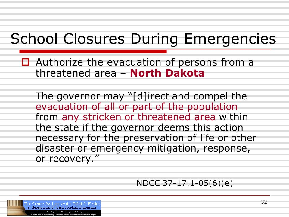 32 School Closures During Emergencies Authorize the evacuation of persons from a threatened area – North Dakota The governor may [d]irect and compel the evacuation of all or part of the population from any stricken or threatened area within the state if the governor deems this action necessary for the preservation of life or other disaster or emergency mitigation, response, or recovery.