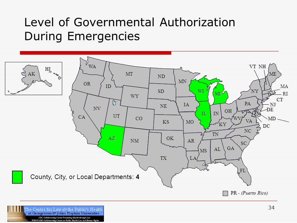 34 CA OR WA ID MT TX SD WY NV OK KS NE CO NM AZ UT ND SC MN WI IA MO AR LA VA NC GA FL AL MS IL WV KY TN NY PA IN OH MI DE NJ CT ME DC MD NHVT PR - (Puerto Rico) HI AK Level of Governmental Authorization During Emergencies RI MA County, City, or Local Departments: 4