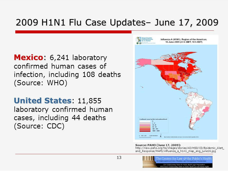 13 2009 H1N1 Flu Case Updates– June 17, 2009 Mexico: Mexico: 6,241 laboratory confirmed human cases of infection, including 108 deaths (Source: WHO) United States United States: 11,855 laboratory confirmed human cases, including 44 deaths (Source: CDC) Source: PAHO (June 17, 2009): http://new.paho.org/hq/images/stories/AD/HSD/CD/Epidemic_Alert_ and_Response/MAPS/influenza_a_h1n1_map_eng_june16.jpg 13