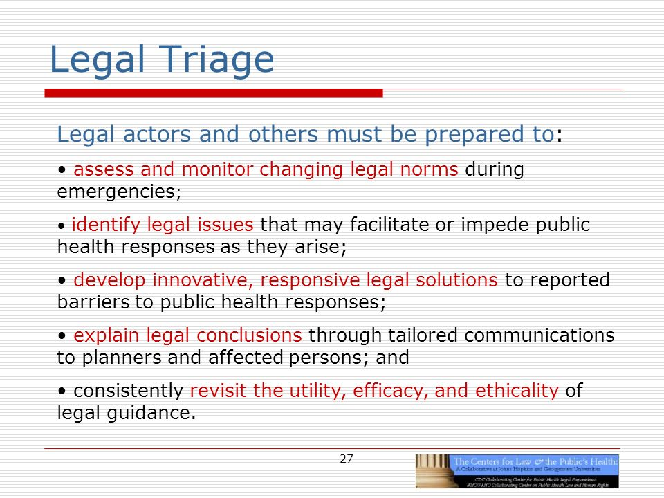 27 Legal Triage Legal actors and others must be prepared to: assess and monitor changing legal norms during emergencies ; identify legal issues that may facilitate or impede public health responses as they arise; develop innovative, responsive legal solutions to reported barriers to public health responses; explain legal conclusions through tailored communications to planners and affected persons; and consistently revisit the utility, efficacy, and ethicality of legal guidance.