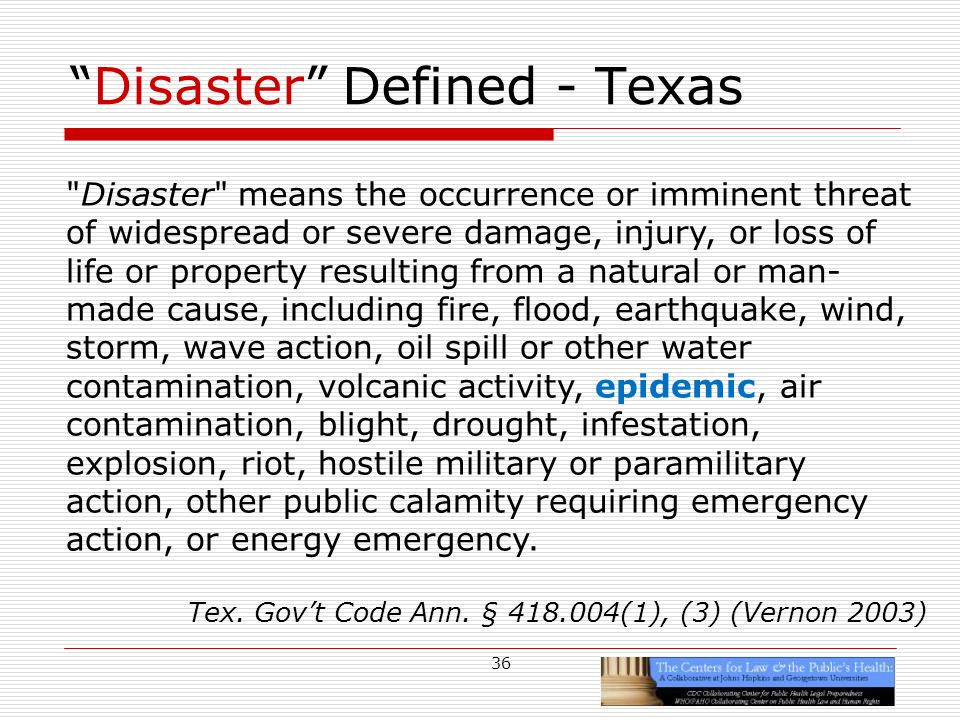 36 Disaster Defined - Texas Disaster means the occurrence or imminent threat of widespread or severe damage, injury, or loss of life or property resulting from a natural or man- made cause, including fire, flood, earthquake, wind, storm, wave action, oil spill or other water contamination, volcanic activity, epidemic, air contamination, blight, drought, infestation, explosion, riot, hostile military or paramilitary action, other public calamity requiring emergency action, or energy emergency.
