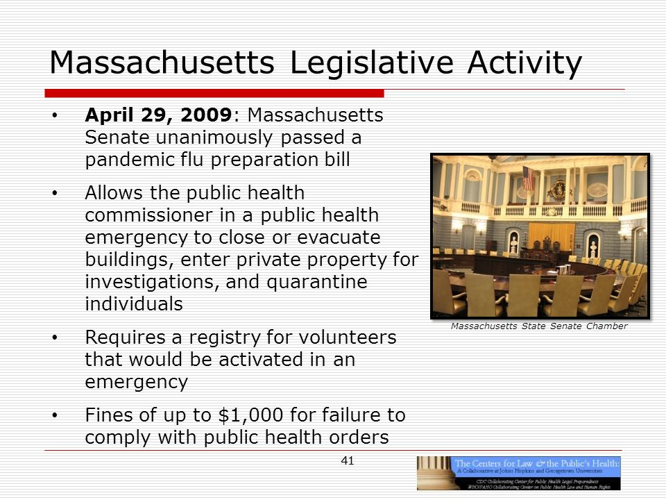 41 Massachusetts Legislative Activity April 29, 2009: Massachusetts Senate unanimously passed a pandemic flu preparation bill Allows the public health commissioner in a public health emergency to close or evacuate buildings, enter private property for investigations, and quarantine individuals Requires a registry for volunteers that would be activated in an emergency Fines of up to $1,000 for failure to comply with public health orders Massachusetts State Senate Chamber 41
