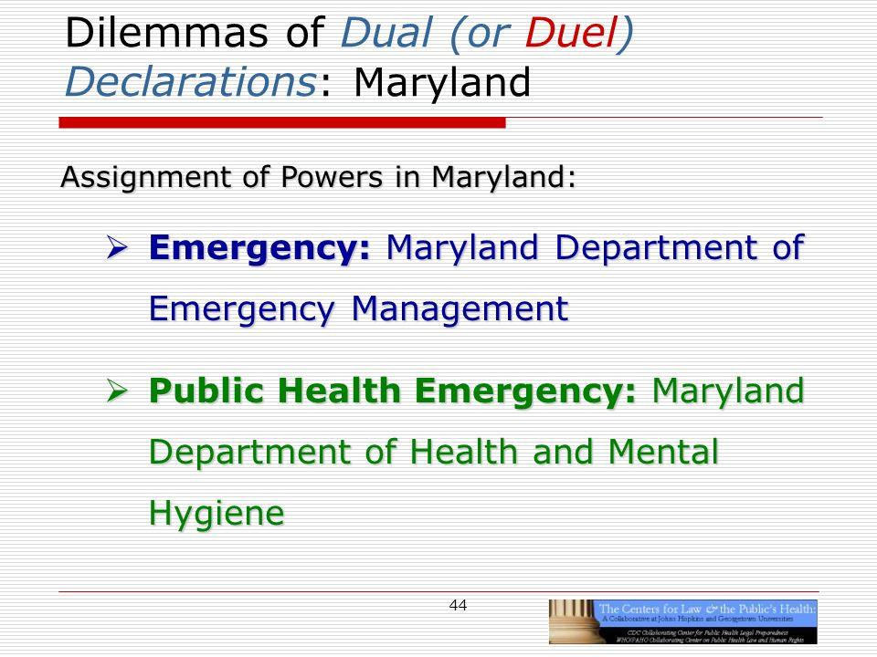 44 Dilemmas of Dual (or Duel) Declarations : Maryland Assignment of Powers in Maryland: Emergency: Maryland Department of Emergency Management Emergency: Maryland Department of Emergency Management Public Health Emergency: Maryland Department of Health and Mental Hygiene Public Health Emergency: Maryland Department of Health and Mental Hygiene