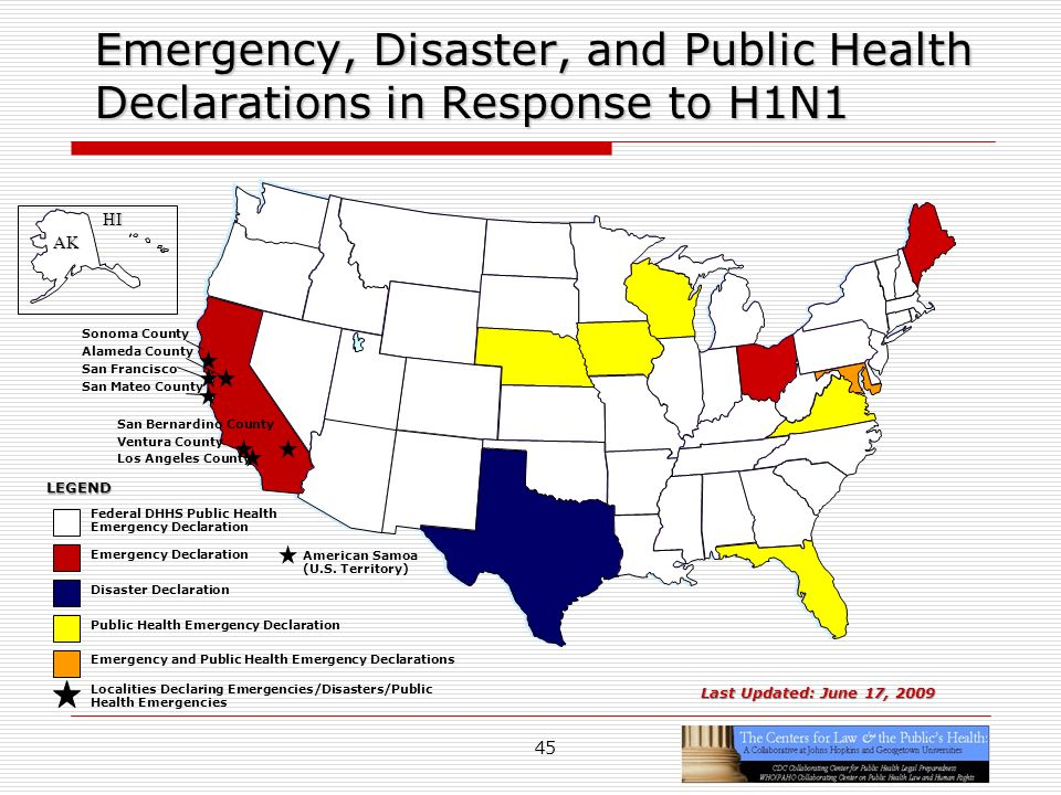 45 Localities Declaring Emergencies/Disasters/Public Health Emergencies Emergency, Disaster, and Public Health Declarations in Response to H1N1 Los Angeles County Last Updated: June 17, 2009 Disaster Declaration Emergency Declaration Public Health Emergency Declaration Federal DHHS Public Health Emergency Declaration LEGEND Emergency and Public Health Emergency Declarations San Mateo County San Bernardino County Alameda County Sonoma County American Samoa (U.S.