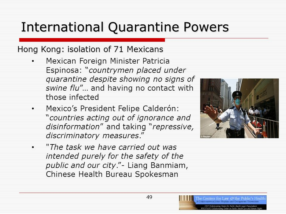 49 International Quarantine Powers Hong Kong: isolation of 71 Mexicans Mexican Foreign Minister Patricia Espinosa: countrymen placed under quarantine despite showing no signs of swine flu… and having no contact with those infected Mexicos President Felipe Calderón:countries acting out of ignorance and disinformation and taking repressive, discriminatory measures.