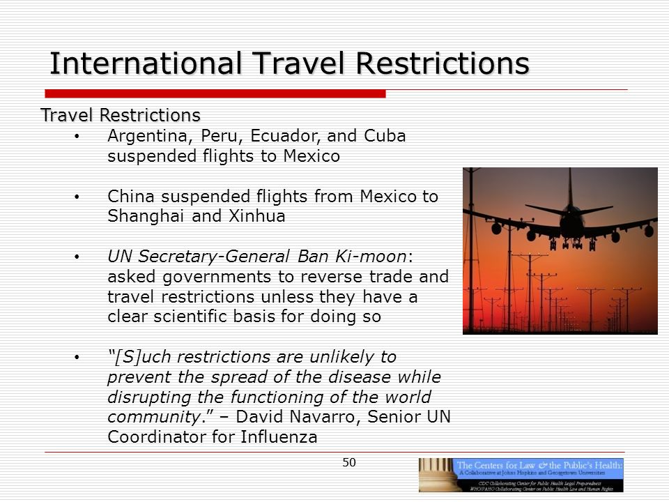 50 International Travel Restrictions Travel Restrictions Argentina, Peru, Ecuador, and Cuba suspended flights to Mexico China suspended flights from Mexico to Shanghai and Xinhua UN Secretary-General Ban Ki-moon: asked governments to reverse trade and travel restrictions unless they have a clear scientific basis for doing so [S]uch restrictions are unlikely to prevent the spread of the disease while disrupting the functioning of the world community.