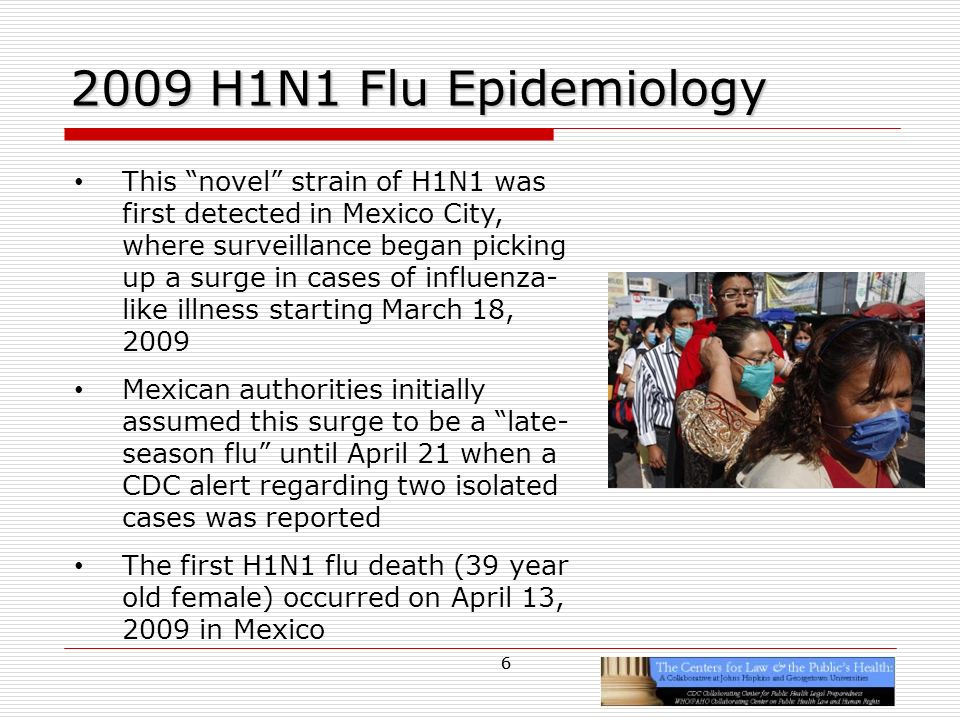 6 2009 H1N1 Flu Epidemiology This novel strain of H1N1 was first detected in Mexico City, where surveillance began picking up a surge in cases of influenza- like illness starting March 18, 2009 Mexican authorities initially assumed this surge to be a late- season flu until April 21 when a CDC alert regarding two isolated cases was reported The first H1N1 flu death (39 year old female) occurred on April 13, 2009 in Mexico 6