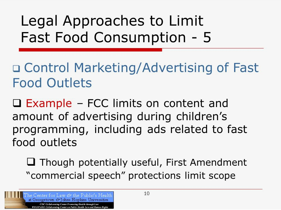 10 Legal Approaches to Limit Fast Food Consumption - 5 Control Marketing/Advertising of Fast Food Outlets Example – FCC limits on content and amount of advertising during childrens programming, including ads related to fast food outlets Though potentially useful, First Amendment commercial speech protections limit scope