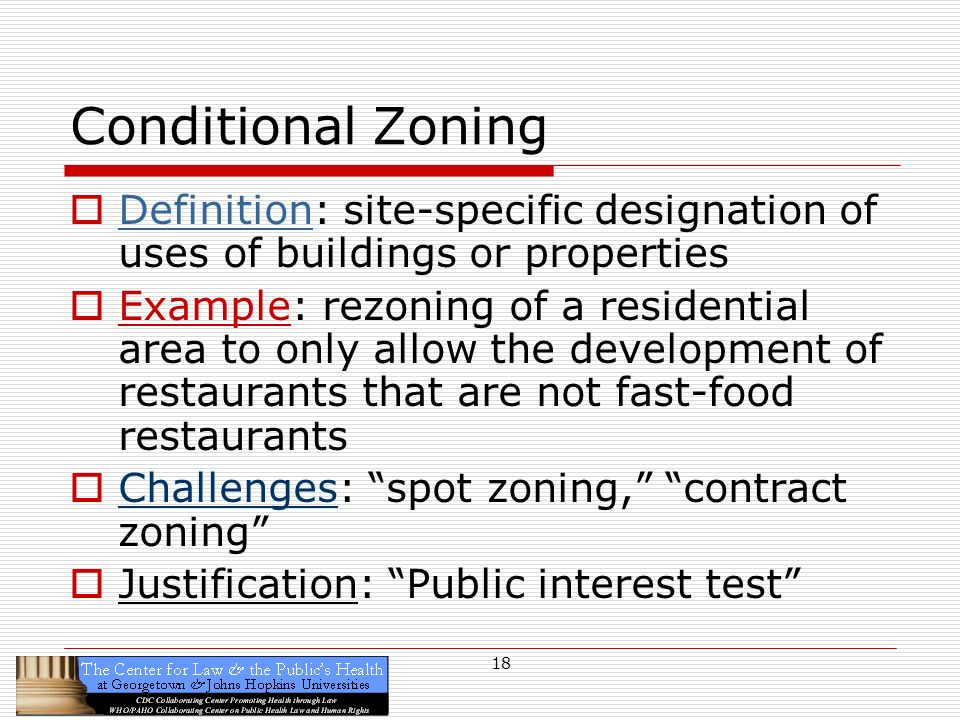 18 Conditional Zoning Definition: site-specific designation of uses of buildings or properties Example: rezoning of a residential area to only allow the development of restaurants that are not fast-food restaurants Challenges: spot zoning, contract zoning Justification: Public interest test