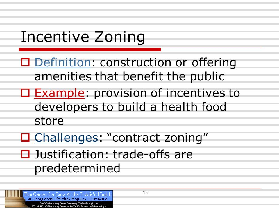 19 Incentive Zoning Definition: construction or offering amenities that benefit the public Example: provision of incentives to developers to build a health food store Challenges: contract zoning Justification: trade-offs are predetermined