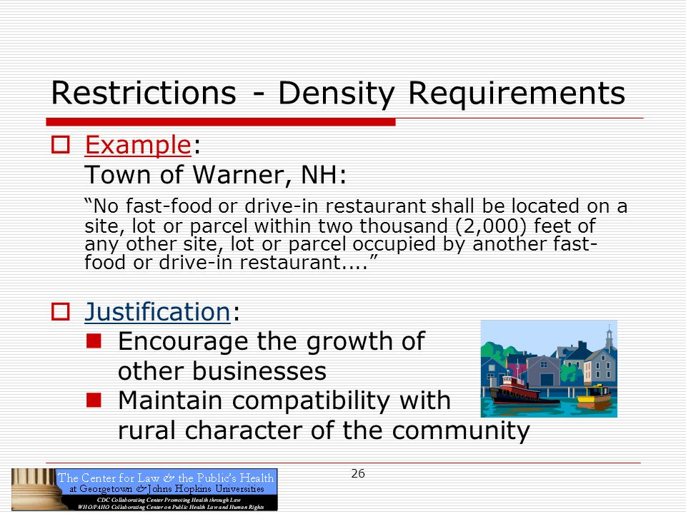26 Restrictions - Density Requirements Example: Town of Warner, NH: No fast-food or drive-in restaurant shall be located on a site, lot or parcel within two thousand (2,000) feet of any other site, lot or parcel occupied by another fast- food or drive-in restaurant....