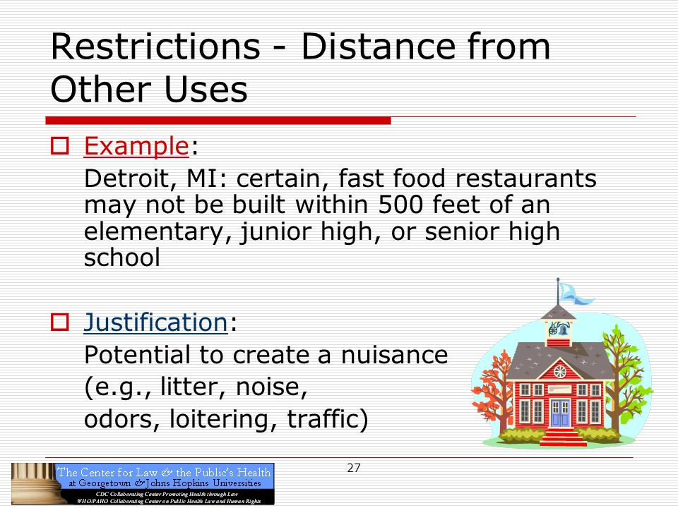 27 Restrictions - Distance from Other Uses Example: Detroit, MI: certain, fast food restaurants may not be built within 500 feet of an elementary, junior high, or senior high school Justification: Potential to create a nuisance (e.g., litter, noise, odors, loitering, traffic)