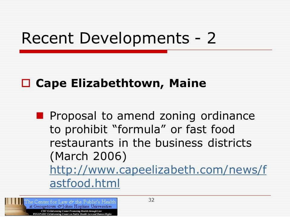 32 Recent Developments - 2 Cape Elizabethtown, Maine Proposal to amend zoning ordinance to prohibit formula or fast food restaurants in the business districts (March 2006) http://www.capeelizabeth.com/news/f astfood.html http://www.capeelizabeth.com/news/f astfood.html